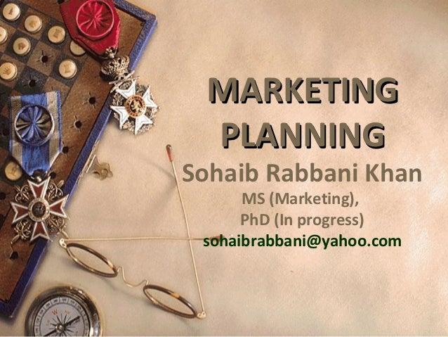 MARKETING PLANNINGSohaib Rabbani Khan      MS (Marketing),      PhD (In progress) sohaibrabbani@yahoo.com
