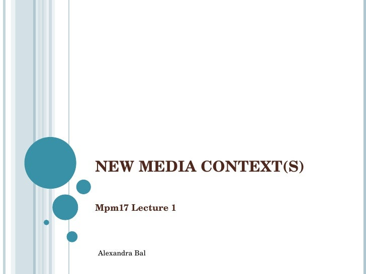 NEW MEDIA CONTEXT(S) Mpm17 Lecture 1 Alexandra Bal