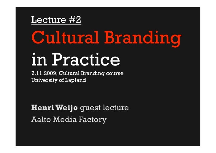 Lecture #2  Cultural Branding in Practice 7.11.2009, Cultural Branding course University of Lapland     Henri Weijo guest ...