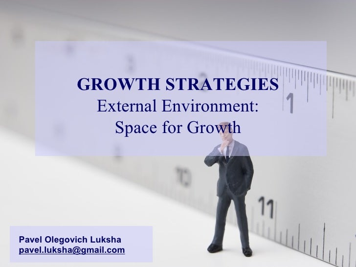 GROWTH STRATEGIES External Environment: Space for Growth Pavel Olegovich Luksha [email_address]