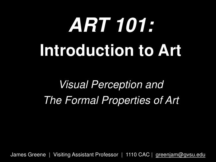 ART 101: <br />Introduction to Art <br />Visual Perception and<br />The Formal Properties of Art <br />James Greene  |  Vi...