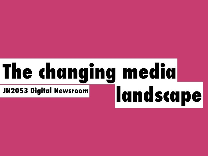 The changing media             landscape JN2053 Digital Newsroom