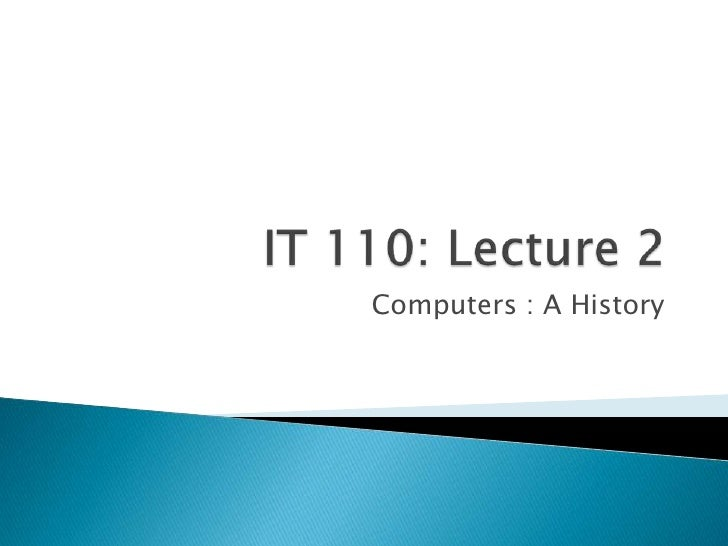 IT 110: Lecture 2<br />Computers : A History<br />