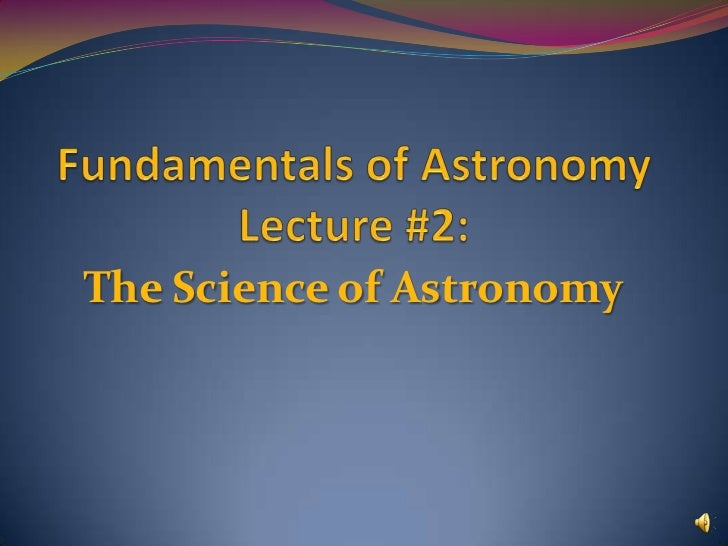 Fundamentals of Astronomy Lecture #2:<br />The Science of Astronomy<br />