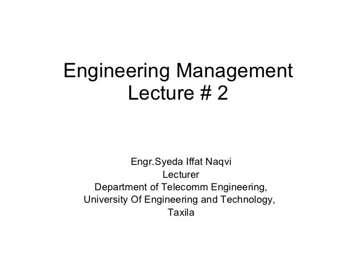 Engineering Management Lecture # 2 Engr.Syeda Iffat Naqvi Lecturer Department of Telecomm Engineering, University Of Engin...