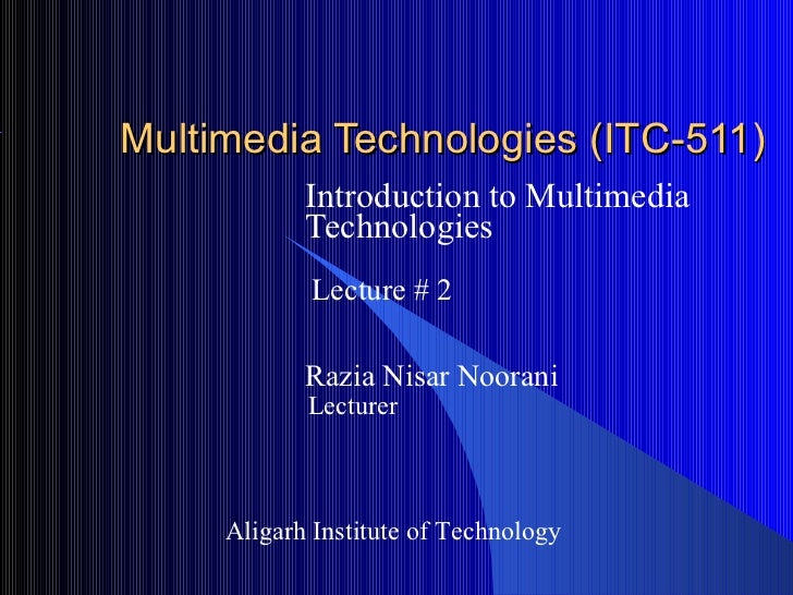 Multimedia Technologies (ITC-511)            Introduction to Multimedia            Technologies            Lecture # 2    ...
