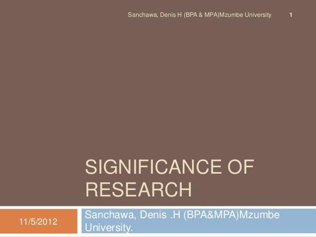Sanchawa, Denis H (BPA & MPA)Mzumbe University   1            SIGNIFICANCE OF            RESEARCH            Sanchawa, Den...