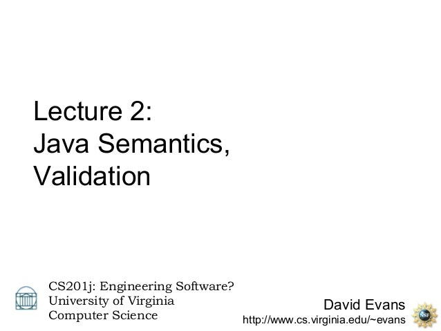 Lecture 2:Java Semantics,Validation CS201j: Engineering Software? University of Virginia                         David Eva...