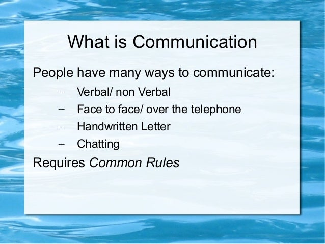 What is CommunicationPeople have many ways to communicate:– Verbal/ non Verbal– Face to face/ over the telephone– Handwrit...