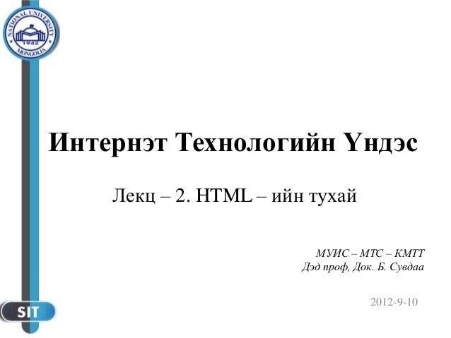 2012-9-10 МУИС – МТС – КМТТ Дэд проф, Док. Б. Сувдаа Интернэт Технологийн Үндэс Лекц – 2. HTML – ийн тухай