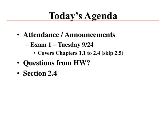 Today's Agenda • Attendance / Announcements – Exam 1 – Tuesday 9/24 • Covers Chapters 1.1 to 2.4 (skip 2.5) • Questions fr...