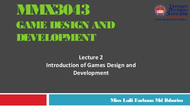 MMX3043 GAME DESIGN AND DEVELOPMENT Miss Laili Farhana Md Ibharim Lecture 2 Introduction of Games Design and Development