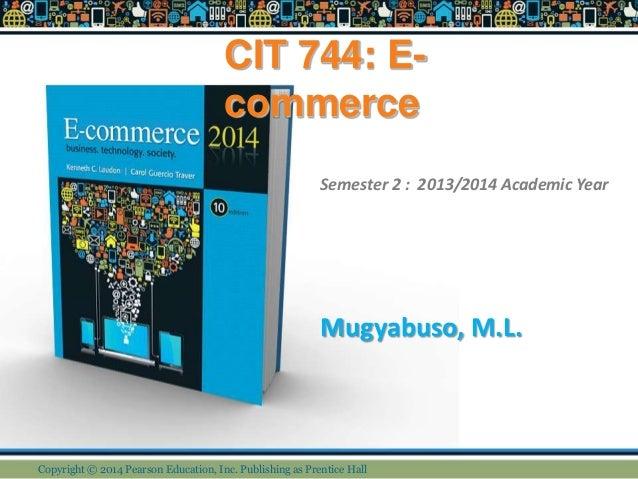 CIT 744: E- commerce Mugyabuso, M.L. Semester 2 : 2013/2014 Academic Year Copyright © 2014 Pearson Education, Inc. Publish...