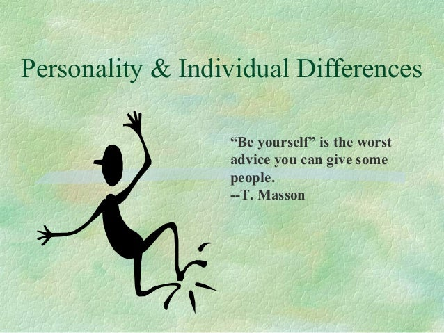 """Personality & Individual Differences """"Be yourself"""" is the worst advice you can give some people. --T. Masson"""