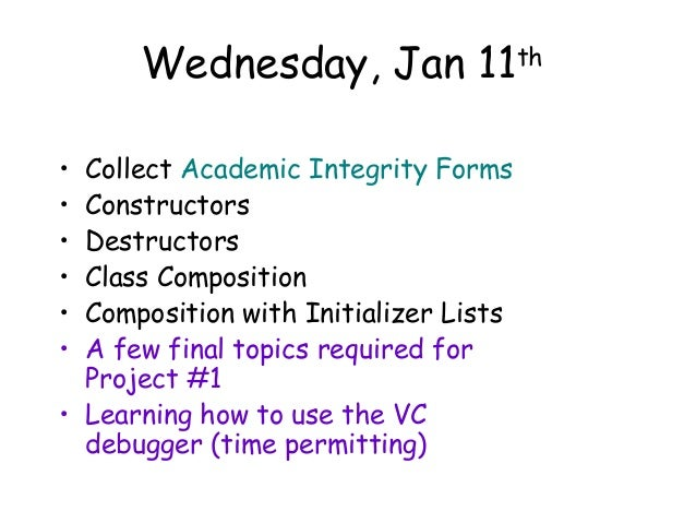 Wednesday, Jan 11 Collect Academic Integrity Forms Constructors Destructors Class Composition Composition with Initializer...