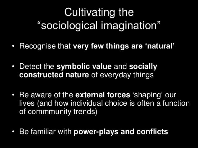 """Cultivating the       """"sociological imagination""""• Recognise that very few things are """"natural""""• Detect the symbolic value ..."""