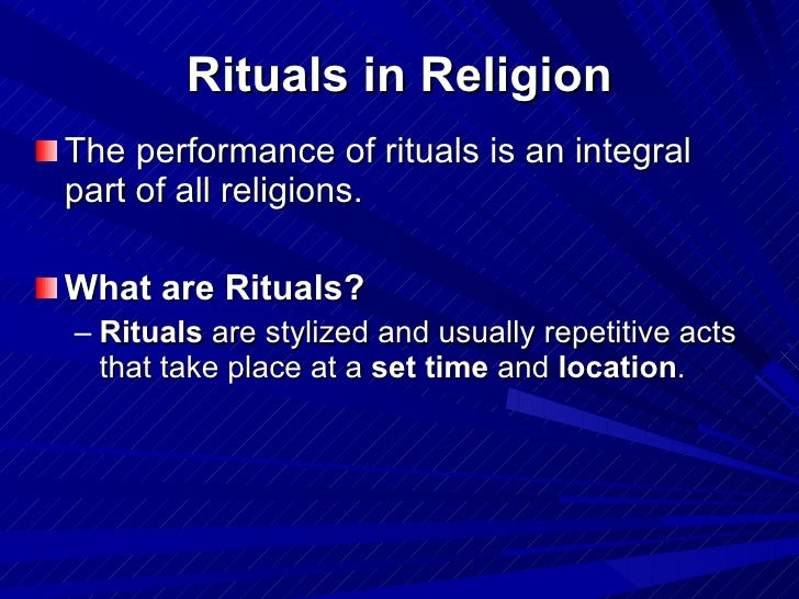 Rituals in Religion <ul><li>The performance of rituals is an integral part of all religions.   </li></ul><ul><li>What are ...