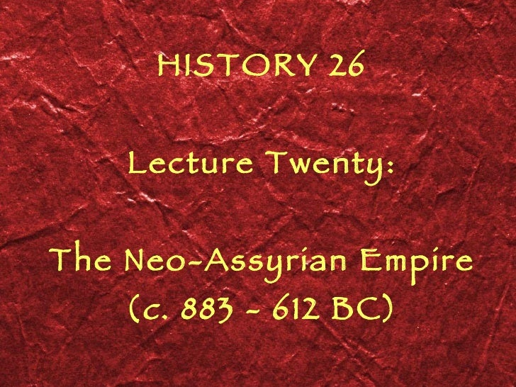 HISTORY 26 Lecture Twenty: The Neo-Assyrian Empire ( c . 883 - 612 BC)