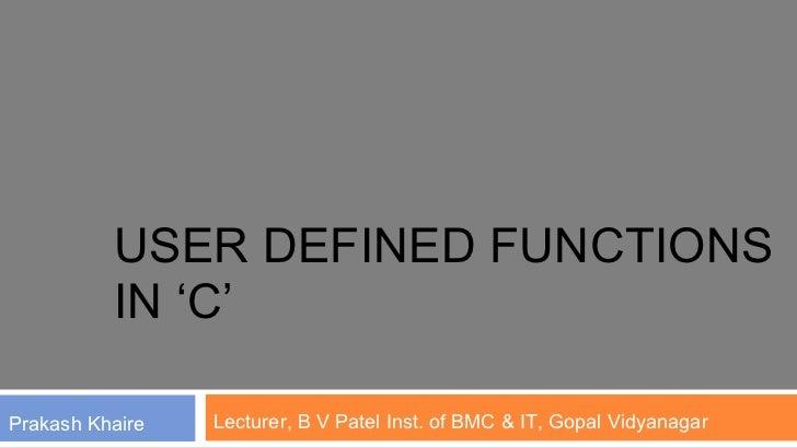 USER DEFINED FUNCTIONS          IN 'C'Prakash Khaire   Lecturer, B V Patel Inst. of BMC & IT, Gopal Vidyanagar