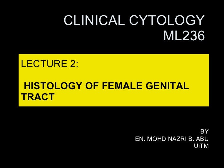 LECTURE 2:   HISTOLOGY OF FEMALE GENITAL TRACT BY EN. MOHD NAZRI B. ABU UiTM CLINICAL CYTOLOGY ML236