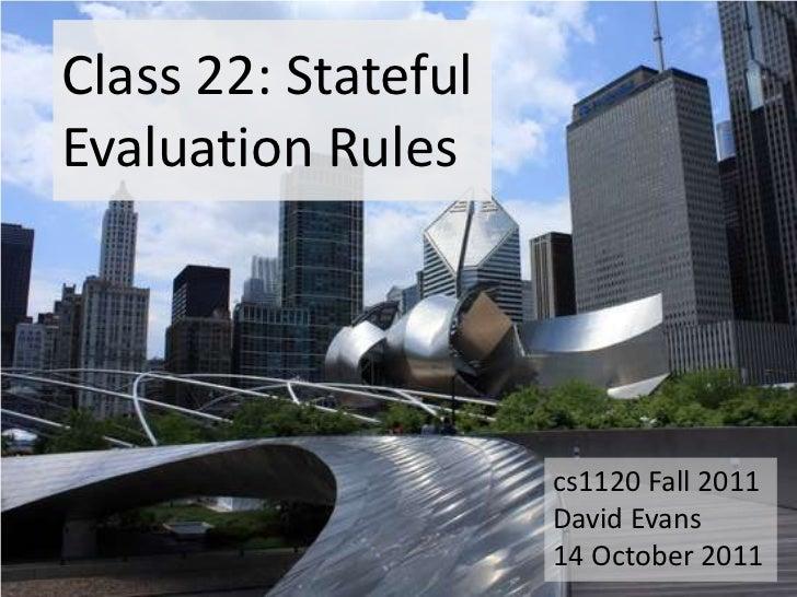Class 22: StatefulEvaluation Rules                     cs1120 Fall 2011                     David Evans                   ...