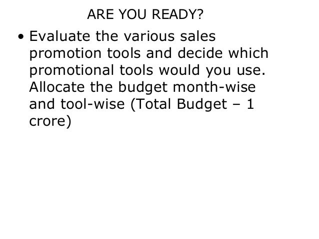 ARE YOU READY?• Evaluate the various sales  promotion tools and decide which  promotional tools would you use.  Allocate t...