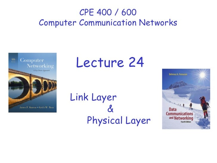 Link Layer & Physical Layer CPE 400 / 600 Computer Communication Networks Lecture 24