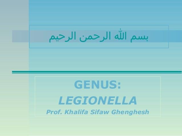 بسم ا الرحمن الرحيم  GENUS: LEGIONELLA Prof. Khalifa Sifaw Ghenghesh