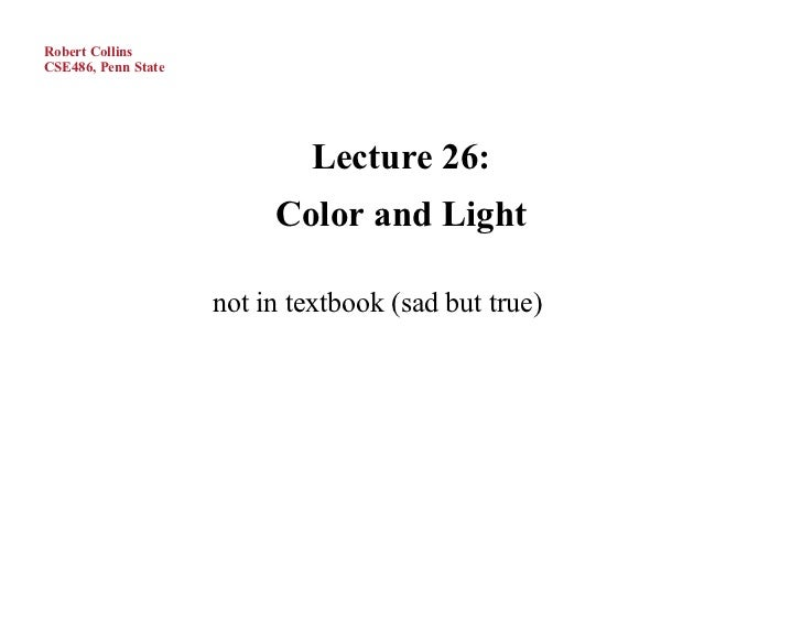 Robert CollinsCSE486, Penn State                             Lecture 26:                          Color and Light         ...