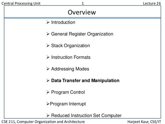 Central Processing Unit 1 Lecture 26 CSE 211, Computer Organization and Architecture Harjeet Kaur, CSE/IT Overview  Intro...