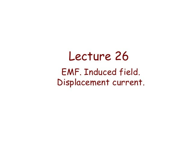 Lecture 26 EMF. Induced field. Displacement current.