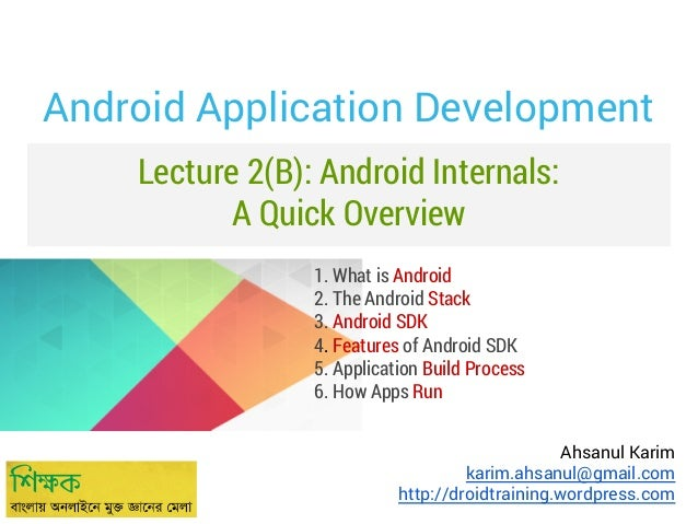 Android Application Development Lecture 2(B): Android Internals: A Quick Overview 1. What is Android 2. The Android Stack ...