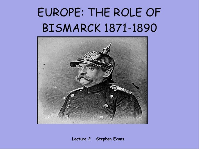 EUROPE: THE ROLE OF BISMARCK 1871-1890 Lecture 2 Stephen Evans