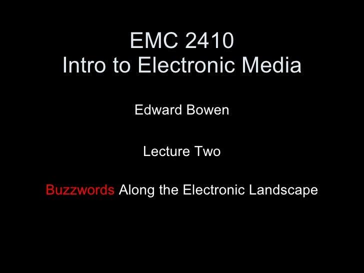 EMC 2410 Intro to Electronic Media <ul><li>Edward Bowen </li></ul><ul><li>Lecture Two </li></ul><ul><li>Buzzwords  Along t...