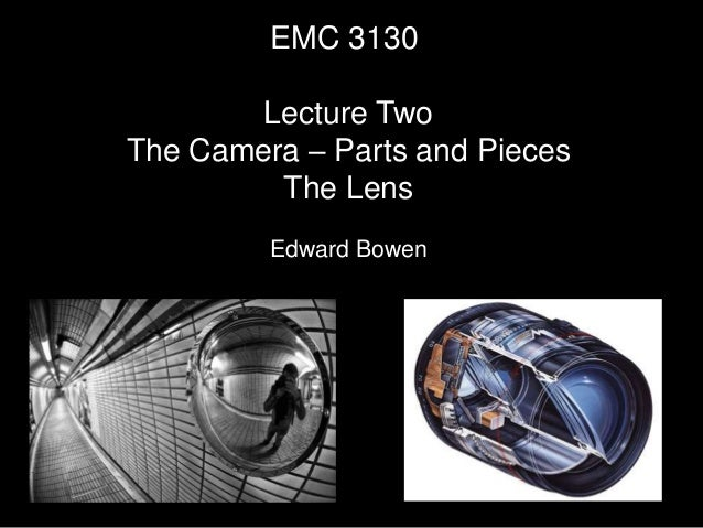 EMC 3130 Lecture Two The Camera – Parts and Pieces The Lens Edward Bowen