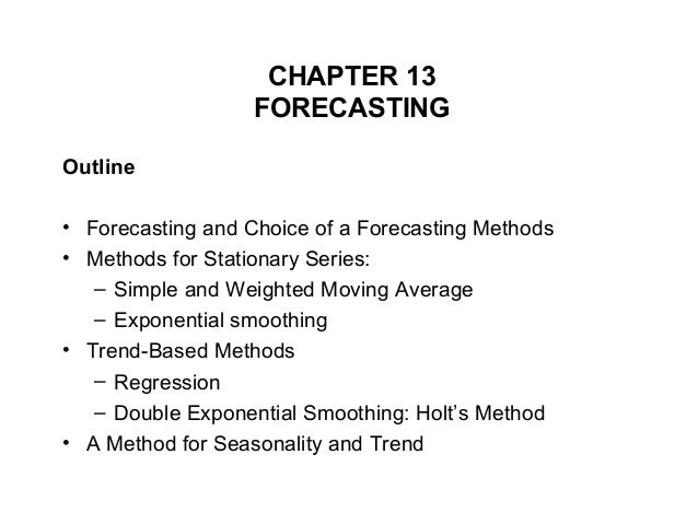 CHAPTER 13FORECASTINGOutline• Forecasting and Choice of a Forecasting Methods• Methods for Stationary Series:– Simple and ...