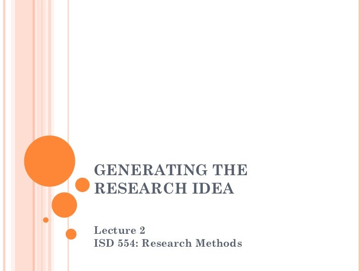 GENERATING THE RESEARCH IDEA Lecture 2  ISD 554: Research Methods