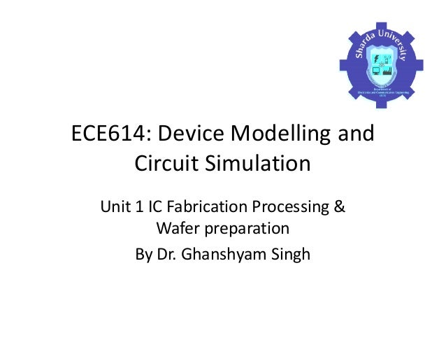 ECE614: Device Modelling and Circuit Simulation Unit 1 IC Fabrication Processing & Wafer preparation By Dr. Ghanshyam Singh
