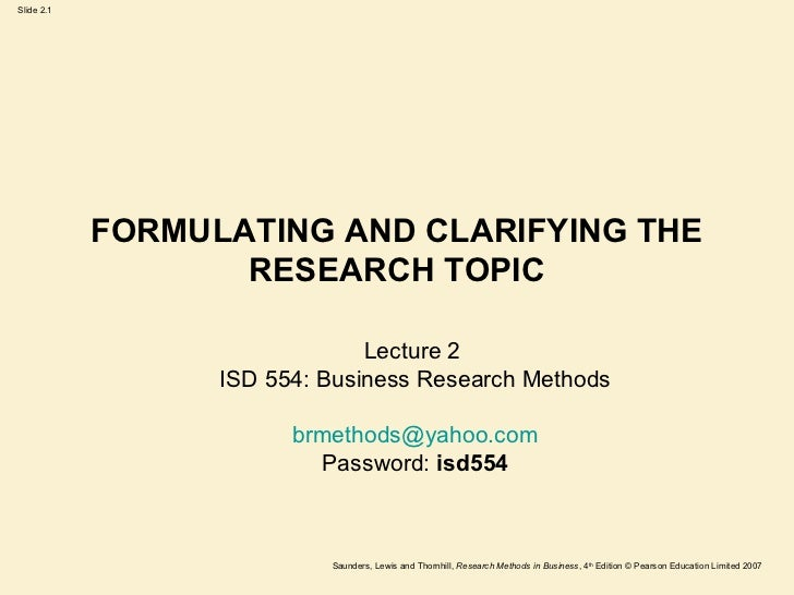 FORMULATING AND CLARIFYING THE RESEARCH TOPIC Lecture 2  ISD 554: Business Research Methods [email_address] Password:  isd...