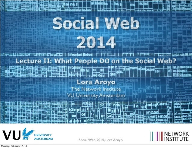 Social Web 2014 Lecture II: What People DO on the Social Web? Lora Aroyo  The Network Institute VU University Amsterdam  S...