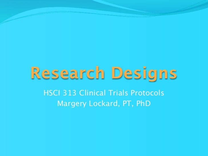 Research Designs HSCI 313 Clinical Trials Protocols    Margery Lockard, PT, PhD