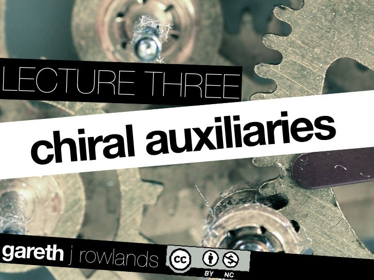 LECTURE THREE     chiral auxiliaries  gareth j rowlands