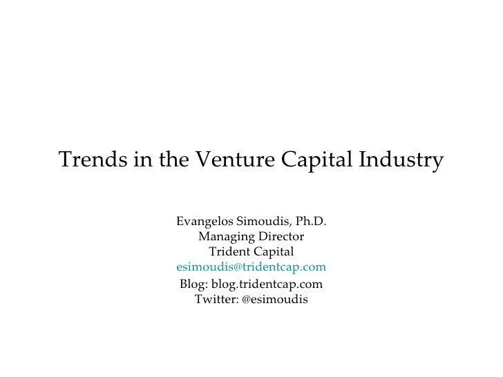 Trends in the Venture Capital Industry Evangelos Simoudis, Ph.D. Managing Director Trident Capital [email_address] Blog: b...