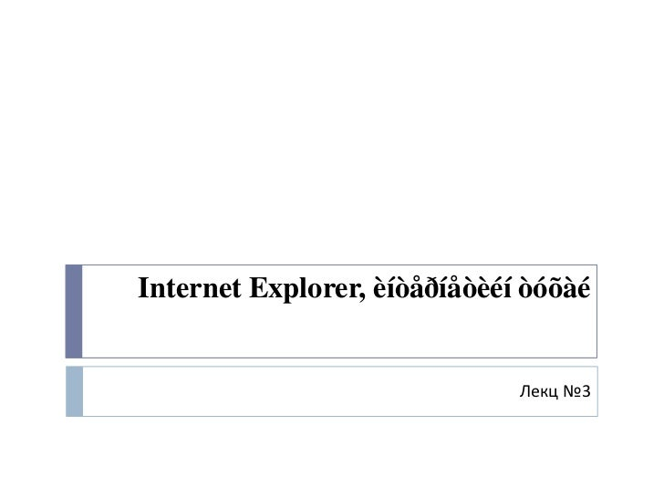 Internet Explorer, èíòåðíåòèéí òóõàé                              Лекц №3