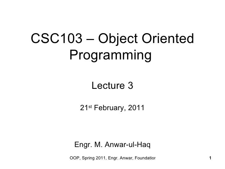 CSC103 – Object Oriented    Programming               Lecture 3         21st February, 2011       Engr. M. Anwar-ul-Haq   ...