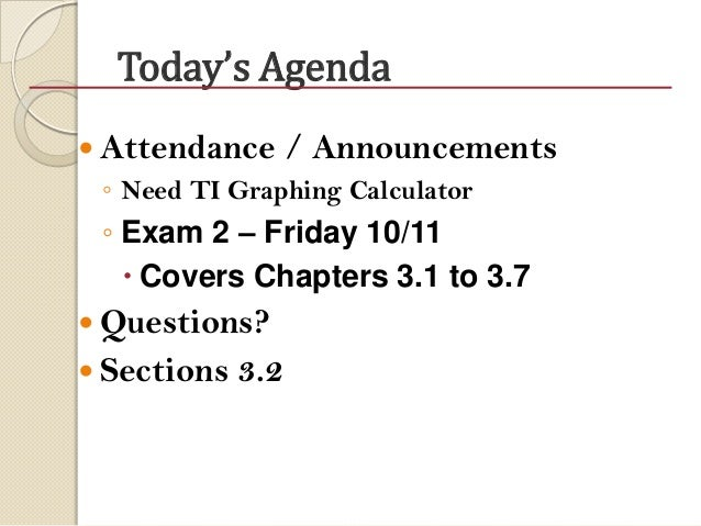 Today's Agenda  Attendance / Announcements ◦ Need TI Graphing Calculator ◦ Exam 2 – Friday 10/11  Covers Chapters 3.1 to...