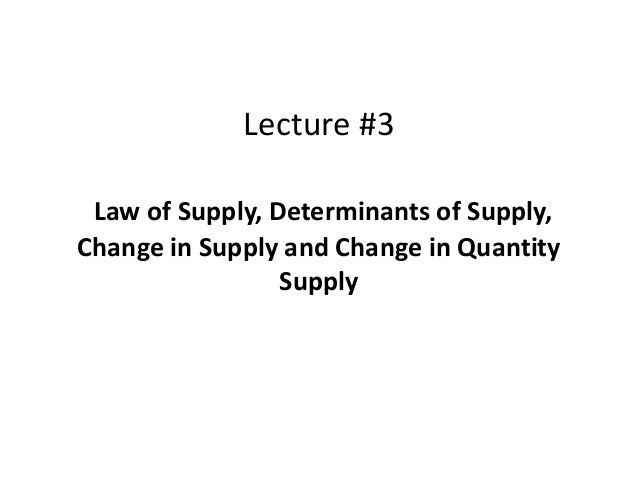 Lecture #3 Law of Supply, Determinants of Supply, Change in Supply and Change in Quantity Supply