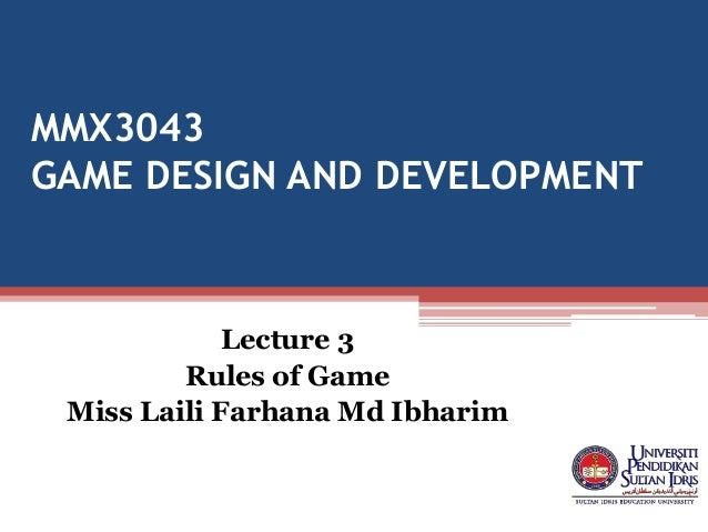 MMX3043 GAME DESIGN AND DEVELOPMENT Lecture 3 Rules of Game Miss Laili Farhana Md Ibharim