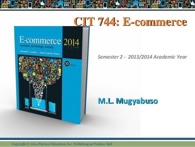 CIT 744: E-commerceCIT 744: E-commerce M.L. MugyabusoM.L. Mugyabuso Semester 2 - 2013/2014 Academic Year Copyright © 2014 ...