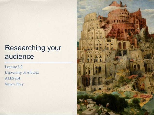 Researching youraudienceLecture 3.2University of AlbertaALES 204Nancy Bray                        1